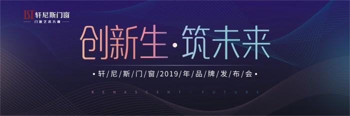 创新生·筑未来,轩尼斯门窗2019年品牌发布会即将耀目开启