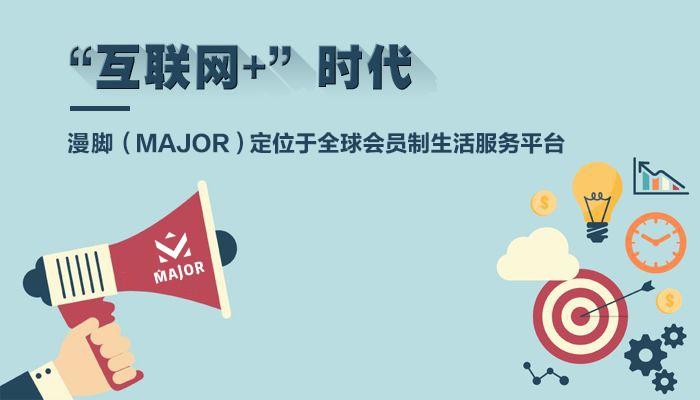 漫脚(MAJOR):打造全球第一会员制综合服务社交平台