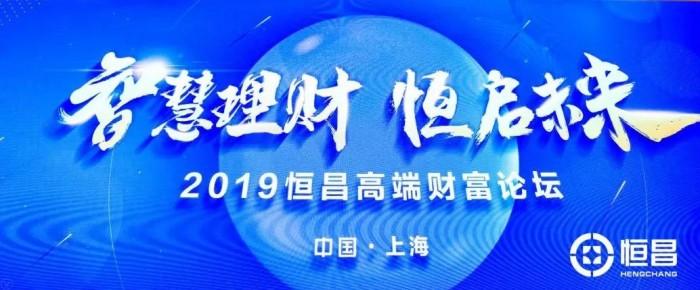 2019恒昌公司高端财富论坛在上海隆重举办