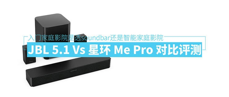 入门家庭影院是选soundbar还是智能家庭影院—JBL 5.1 Vs 星环 Me Pro
